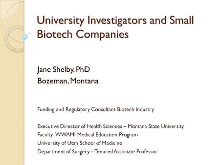 University Investigators and Small Biotech Companies Jane Shelby, PhD Bozeman, Montana Funding and Regulatory Consultant Biotech Industry Executive Director.