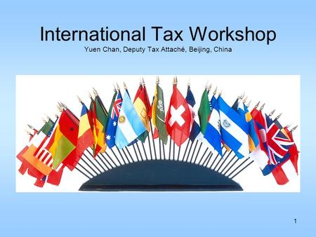 1 International Tax Workshop Yuen Chan, Deputy Tax Attaché, Beijing, China.