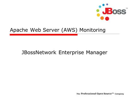 The Professional Open Source™ Company Apache Web Server (AWS) Monitoring JBossNetwork Enterprise Manager.