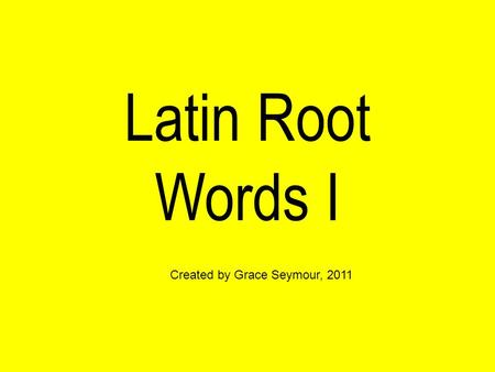 Latin Root Words I Created by Grace Seymour, 2011.