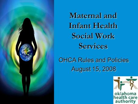Maternal and Infant Health Social Work Services OHCA Rules and Policies August 15, 2008.
