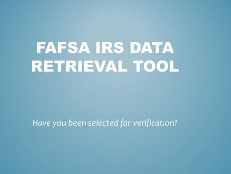 FAFSA IRS DATA RETRIEVAL TOOL Have you been selected for verification?