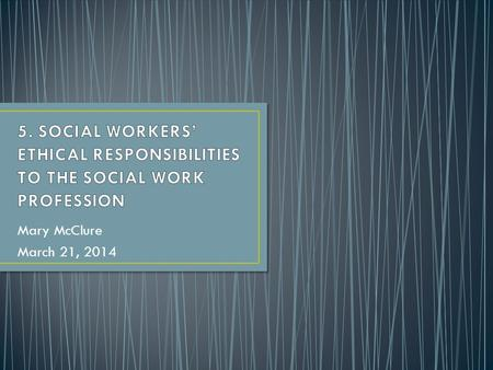 Mary McClure March 21, 2014. (a) Social workers should work toward the maintenance and promotion of high standards of practice. (b) Social workers.