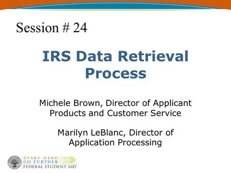 IRS Data Retrieval Process Michele Brown, Director of Applicant Products and Customer Service Marilyn LeBlanc, Director of Application Processing Session.
