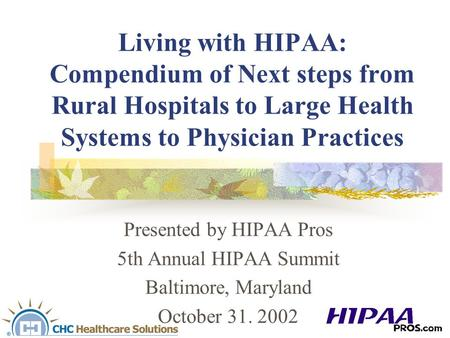 Living with HIPAA: Compendium of Next steps from Rural Hospitals to Large Health Systems to Physician Practices Presented by HIPAA Pros 5th Annual HIPAA.
