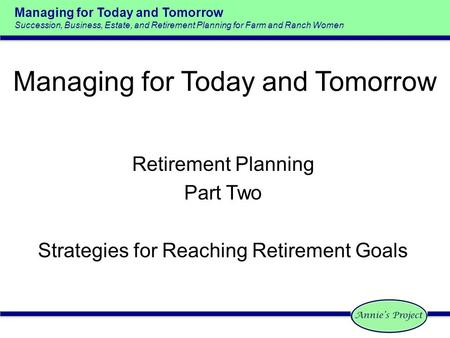 Managing for Today and Tomorrow Succession, Business, Estate, and Retirement Planning for Farm and Ranch Women Retirement Planning Part Two Strategies.