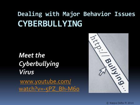 Dealing with Major Behavior Issues CYBERBULLYING Meet the Cyberbullying Virus www.youtube.com/ watch?v=-5PZ_Bh-M6owww.youtube.com/ watch?v=-5PZ_Bh-M6o.