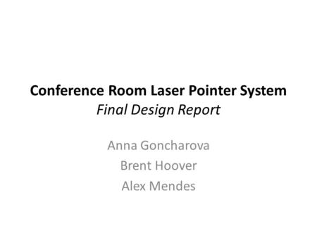Conference Room Laser Pointer System Final Design Report Anna Goncharova Brent Hoover Alex Mendes.