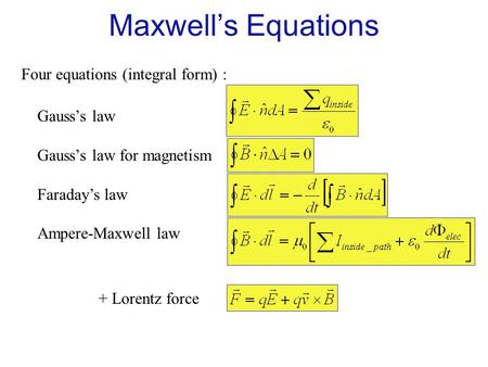 Four equations (integral form) : Gauss's law Gauss's law for magnetism Faraday's law Ampere-Maxwell law + Lorentz force Maxwell's Equations.
