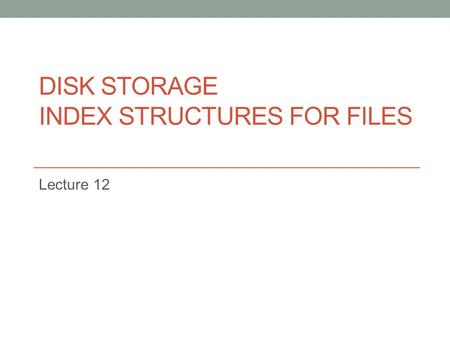 DISK STORAGE INDEX STRUCTURES FOR FILES Lecture 12.