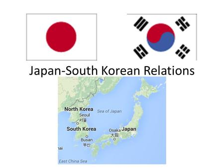 Japan-South Korean Relations. Historical Legacies Relations between Japan and Korea date back two millennia Cultural proximity – Language family – Written.