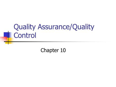 Quality Assurance/Quality Control Chapter 10. Quality Assurance Definition A system of activities whose purpose is to provide assurance that the overall.