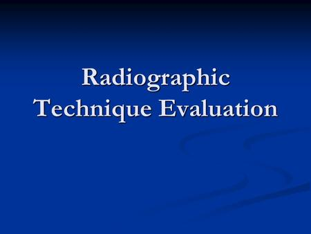 Radiographic Technique Evaluation. Radiograph Evaluation We understand how radiographs are made. We understand how radiographs are made. We understand.