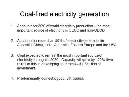Coal-fired electricity generation 1.Accounts for 39% of world electricity production – the most important source of electricity in OECD and non-OECD. 2.Accounts.