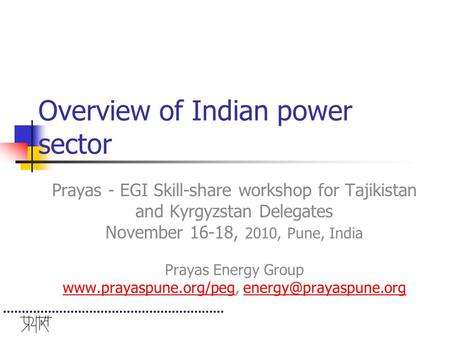 Overview of Indian power sector Prayas - EGI Skill-share workshop for Tajikistan and Kyrgyzstan Delegates November 16-18, 2010, Pune, India Prayas Energy.