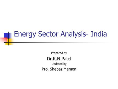 Energy Sector Analysis- India Prepared by Dr.R.N.Patel Updated by Pro. Shebaz Memon.