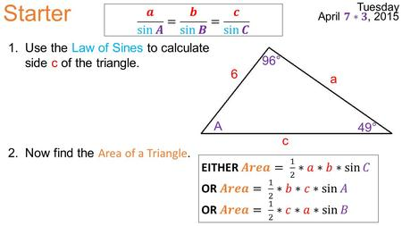 Starter a 6 c A 49° 96° 1.Use the Law of Sines to calculate side c of the triangle. 2.Now find the Area of a Triangle.
