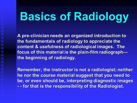 Basics of Radiology A pre-clinician needs an organized introduction to the fundamentals of radiology to appreciate the content & usefulness of radiological.