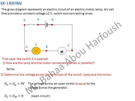 Mr. Bahaa Abou Harfoush The given diagram represents an electric circuit of an electric motor, lamp, dry cell that provides a constant voltage 12 V, switch.