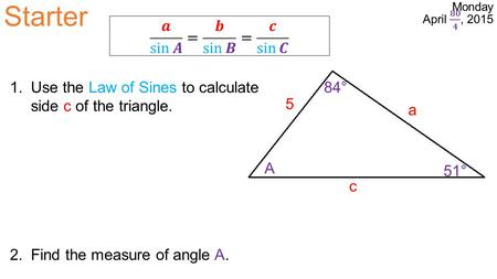 Starter a 5 c A 51° 84°1.Use the Law of Sines to calculate side c of the triangle. 2.Find the measure of angle A.