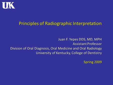Principles of Radiographic Interpretation Juan F. Yepes DDS, MD, MPH Assistant Professor Division of Oral Diagnosis, Oral Medicine and Oral Radiology University.