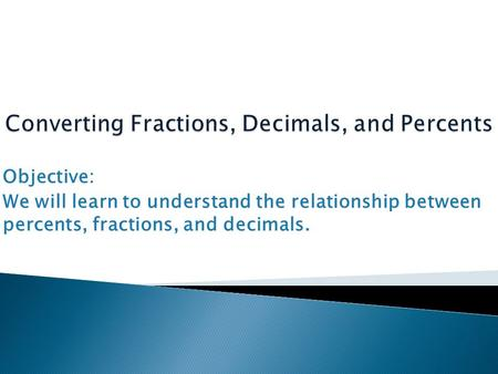 Objective: We will learn to understand the relationship between percents, fractions, and decimals.