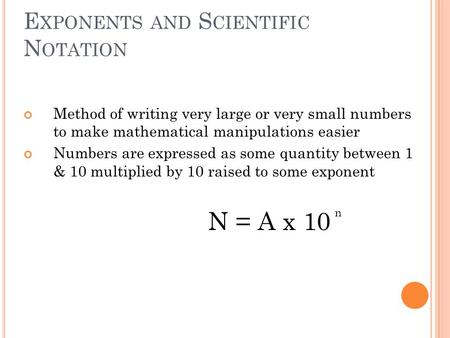 E XPONENTS AND S CIENTIFIC N OTATION Method of writing very large or very small numbers to make mathematical manipulations easier Numbers are expressed.