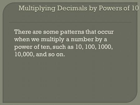 There are some patterns that occur when we multiply a number by a power of ten, such as 10, 100, 1000, 10,000, and so on.