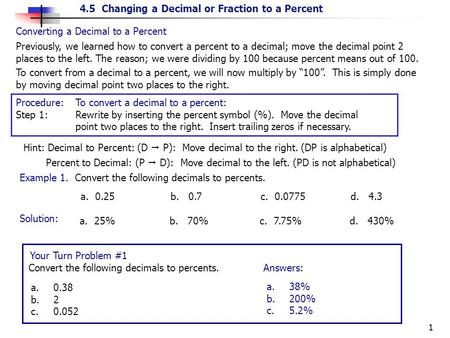 "4.5 Changing a Decimal or Fraction to a Percent 1 Converting a Decimal to a Percent To convert from a decimal to a percent, we will now multiply by ""100""."