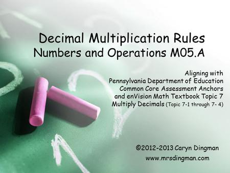 Decimal Multiplication Rules Numbers and Operations M05.A Aligning with Pennsylvania Department of Education Common Core Assessment Anchors and enVision.