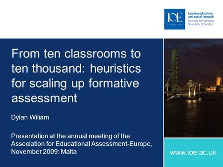 Www.ioe.ac.uk From ten classrooms to ten thousand: heuristics for scaling up formative assessment Dylan Wiliam Presentation at the annual meeting of the.