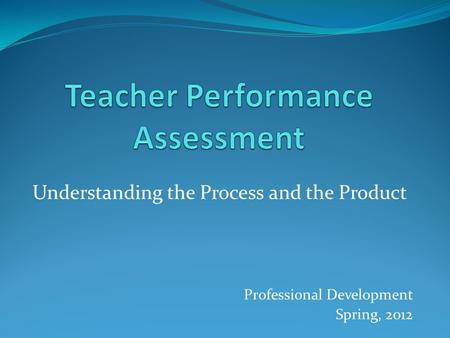 Understanding the Process and the Product Professional Development Spring, 2012.