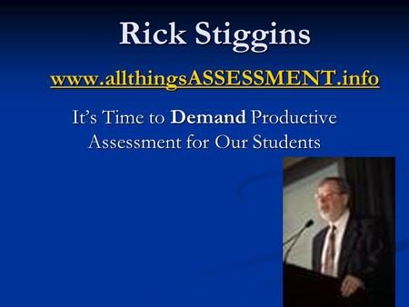 Rick Stiggins www.allthingsASSESSMENT.info www.allthingsASSESSMENT.info It's Time to Demand Productive Assessment for Our Students.