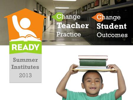 Summer Institutes 2013 Change Teacher Practice Change Student Outcomes.