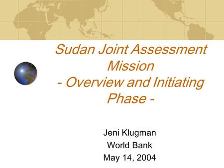 Sudan Joint Assessment Mission - Overview and Initiating Phase - Jeni Klugman World Bank May 14, 2004.