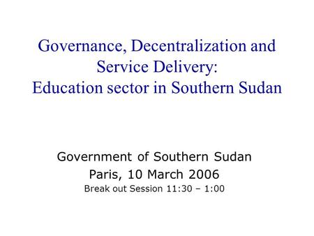 Governance, Decentralization and Service Delivery: Education sector in Southern Sudan Government of Southern Sudan Paris, 10 March 2006 Break out Session.