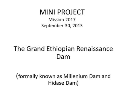 MINI PROJECT Mission 2017 September 30, 2013 The Grand Ethiopian Renaissance Dam ( formally known as Millenium Dam and Hidase Dam)
