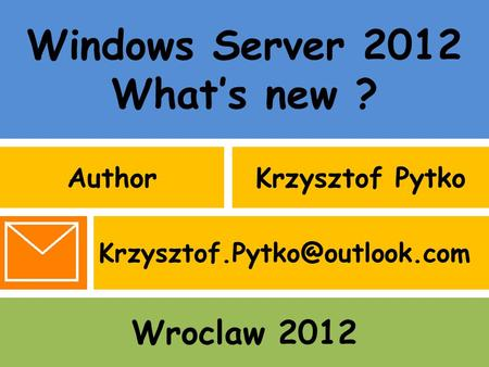 Windows Server 2012 What's new ? AuthorKrzysztof Pytko Wroclaw 2012
