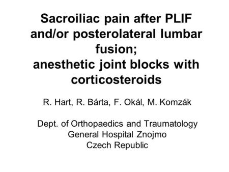 Sacroiliac pain after PLIF and/or posterolateral lumbar fusion; anesthetic joint blocks with corticosteroids R. Hart, R. Bárta, F. Okál, M. Komzák Dept.