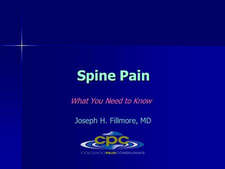 Spine Pain What You Need to Know What You Need to Know Joseph H. Fillmore, MD Joseph H. Fillmore, MD.
