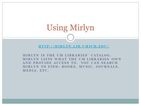 MIRLYN IS THE UM LIBRARIES' CATALOG. MIRLYN LISTS WHAT THE UM LIBRARIES OWN AND PROVIDE ACCESS TO. YOU CAN SEARCH MIRLYN TO.