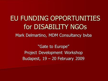 "EU FUNDING OPPORTUNITIES for DISABILITY NGOs Mark Delmartino, MDM Consultancy bvba ""Gate to Europe"" Project Development Workshop Budapest, 19 – 20 February."