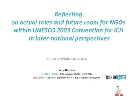 Reflecting on actual roles and future room for NGOs within UNESCO 2003 Convention for ICH in inter-national perspectives ICH NGO FORUM, December 1, 2013,