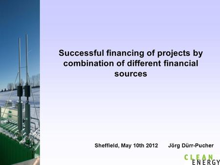 Successful financing of projects by combination of different financial sources Sheffield, May 10th 2012 Jörg Dürr-Pucher.