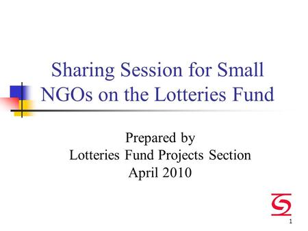 1 Sharing Session for Small NGOs on the Lotteries Fund Prepared by Lotteries Fund Projects Section April 2010.