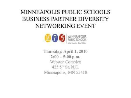 MINNEAPOLIS PUBLIC SCHOOLS BUSINESS PARTNER DIVERSITY NETWORKING EVENT Thursday, April 1, 2010 2:00 – 5:00 p.m. Webster Complex 425 5 th St. N.E. Minneapolis,