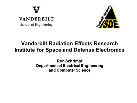 Ron Schrimpf Department of Electrical Engineering and Computer Science Vanderbilt Radiation Effects Research Institute for Space and Defense Electronics.