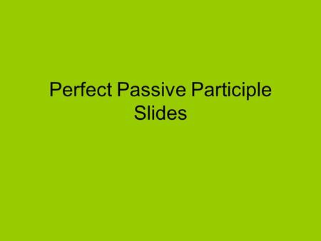 Perfect Passive Participle Slides. 1.I see the dog. 2.The dog is seen by me. 3.The dog hearing the whistle 4.The whistle heard by the dog ACTIVE verb.