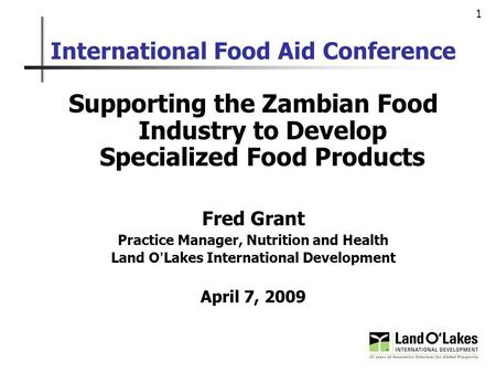 1 International Food Aid Conference Supporting the Zambian Food Industry to Develop Specialized Food Products Fred Grant Practice Manager, Nutrition and.