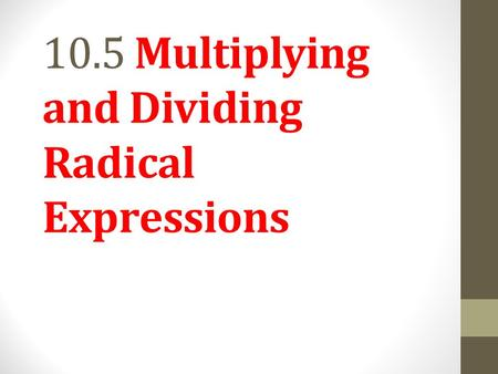 10.5 Multiplying and Dividing Radical Expressions.